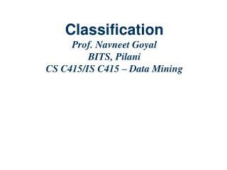 Classification  Prof. Navneet Goyal BITS, Pilani CS C415/IS C415 – Data Mining