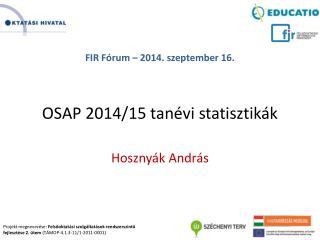 FIR Fórum – 2014. szeptember 16. OSAP 2014/15 tanévi statisztikák Hosznyák András