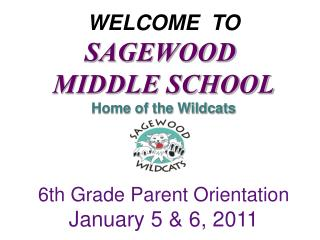 WELCOME  TO SAGEWOOD  MIDDLE SCHOOL Home of the Wildcats 6th Grade Parent Orientation January 5 & 6, 2011