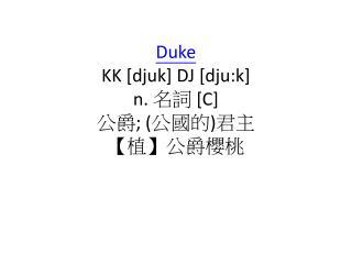 Duke KK [ djuk ] DJ [ dju:k ] n. 名詞 [C] 公爵 ; ( 公國的 ) 君主 【植】公爵櫻桃