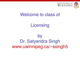 Welcome to class of Licensing by Dr. Satyendra Singh uwinnipeg/~ssingh5