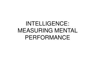 INTELLIGENCE:  MEASURING MENTAL PERFORMANCE