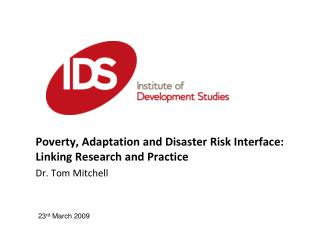 Poverty, Adaptation and Disaster Risk Interface: Linking Research and Practice Dr. Tom Mitchell