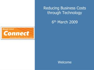 Reducing Business Costs through Technology 6 th  March 2009