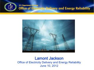 Lamont Jackson Office of Electricity Delivery and Energy Reliability June 10, 2012