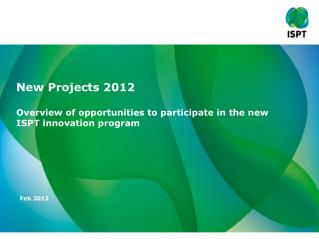 New  Projects  2012 Overview  of  opportunities to participate  in the new ISPT  innovation  program