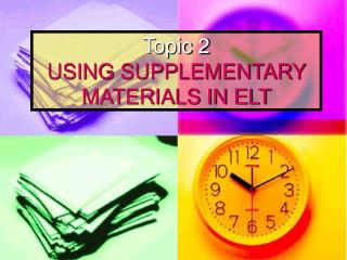 Topic 2 USING SUPPLEMENTARY MATERIALS IN ELT