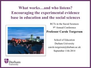 RCTs in the Social Sciences 9 th Annual Conference Professor Carole Torgerson School of Education