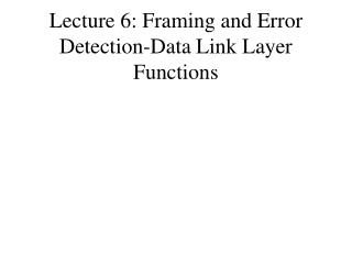 Lecture 6: Framing and Error Detection-Data Link Layer Functions
