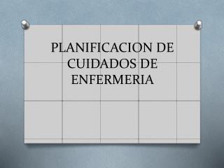 PLANIFICACION DE CUIDADOS DE ENFERMERIA