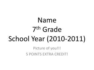 Name 7 th  Grade School Year (2010-2011)