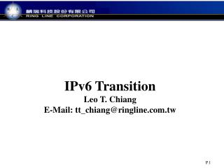IPv6 Transition Leo  T. Chiang E-Mail: tt_chiang@ringline.tw