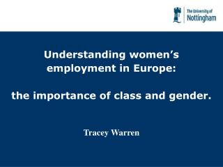 Understanding women's employment in Europe: the importance of class and gender. Tracey Warren