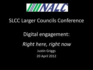 SLCC Larger Councils Conference Digital engagement: f Right here, right now