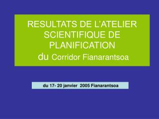RESULTATS DE L'ATELIER SCIENTIFIQUE DE PLANIFICATION  du  Corridor Fianarantsoa