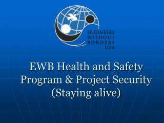EWB Health and Safety Program & Project Security (Staying alive)