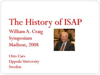 The History of ISAP William A. Craig Symposium Madison, 2008 Otto Cars Uppsala University Sweden