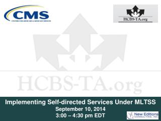 Implementing Self-directed Services Under MLTSS  September 10, 2014 3:00 – 4:30 pm EDT