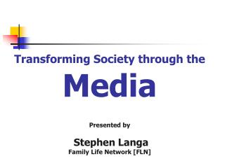 Transforming Society through the Media Presented by  Stephen Langa Family Life Network [FLN]