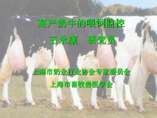 高产奶牛的喂饲监控 王永康  研究员  上海市奶业行业协会专家委员会 上海市畜牧兽医学会