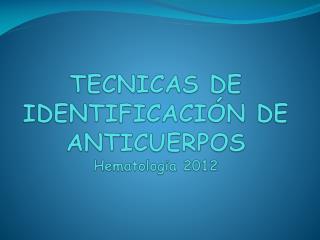 TECNICAS DE IDENTIFICACIÓN DE  ANTICUERPOS Hematologia  2012