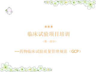 *** 临床试验项目培训 (第一部分) --- 药物临床试验质量管理规范( GCP )