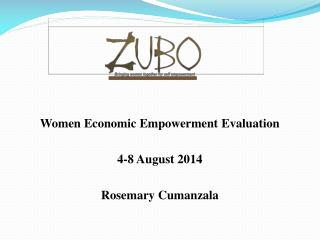 Women Economic Empowerment Evaluation 4-8 August 2014 Rosemary Cumanzala
