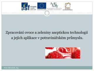 Zpracování  ovoce a zeleniny aseptickou technologií    a jejích aplikace vpotravinářském průmyslu.