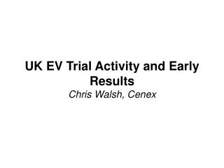 UK EV Trial Activity and Early Results Chris Walsh, Cenex