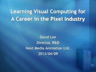 Learning Visual Computing for  A Career in the Pixel Industry David Lee Director, R&D