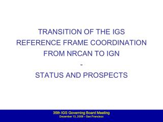 TRANSITION OF THE IGS REFERENCE FRAME COORDINATION FROM NRCAN TO IGN -  STATUS AND PROSPECTS