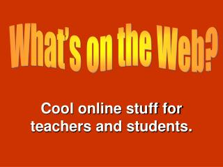 Cool online stuff for teachers and students.