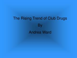 The Rising Trend of Club Drugs By Andrea Ward