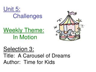 Unit 5: 	Challenges        Weekly Theme: 	In Motion Selection 3: Title:  A Carousel of Dreams Author:  Time for Kids