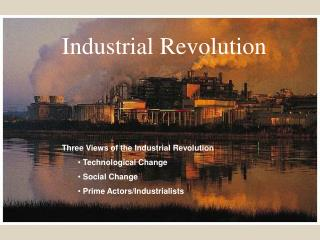 Three Views of the Industrial Revolution  Technological Change  Social Change