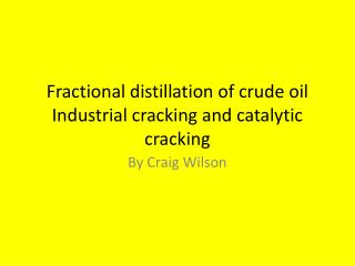 Fractional distillation of crude oil Industrial cracking and catalytic cracking