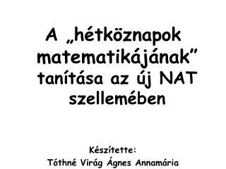 """A """"hétköznapok matematikájának"""" tanítása az új NAT szellemében Készítette:"""