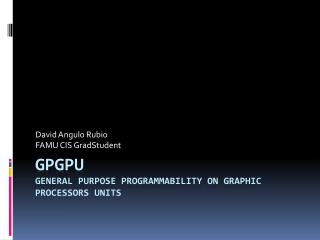 GPGPU General Purpose Programmability on Graphic Processors Units