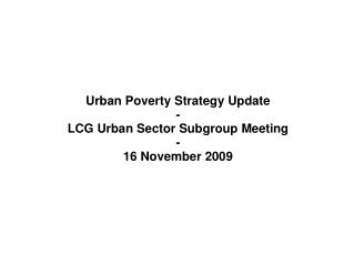 Urban Poverty Strategy Update - LCG Urban Sector Subgroup Meeting - 16 November 2009