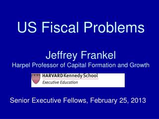 US Fiscal Problems Jeffrey Frankel Harpel Professor of Capital Formation and Growth