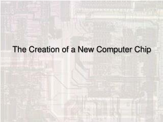 The Creation of a New Computer Chip