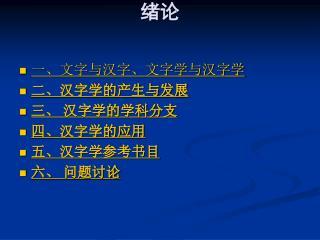一、文字与汉字、文字学与汉字学  二、汉字学的产生与发展 三、 汉字学的学科分支 四、汉字学的应用 五、汉字学参考书目 六、 问题讨论