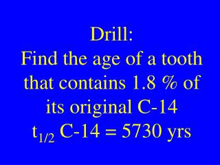 Drill: Find the age of a tooth that contains 1.8 % of its original C-14 t 1/2  C-14 = 5730 yrs
