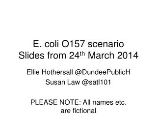 E. coli O157 scenario Slides from 24 th March 2014