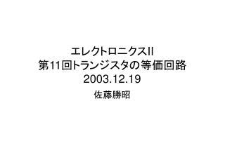 エレクトロニクス II 第 11 回トランジスタの等価回路 2003.12.19