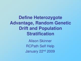 Define Heterozygote Advantage, Random Genetic Drift and Population Stratification