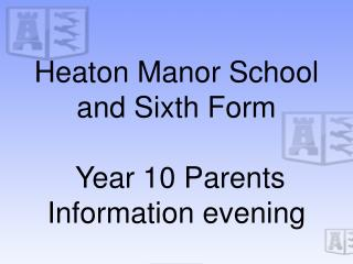 Heaton Manor School and Sixth Form  Year 10 Parents Information evening