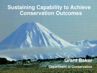 Sustaining Capability to Achieve Conservation Outcomes Grant Baker Department of Conservation