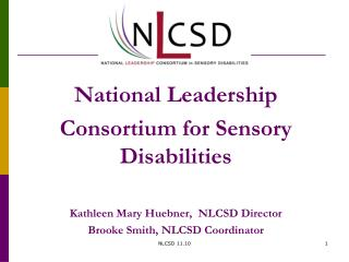 National Leadership Consortium for Sensory Disabilities Kathleen Mary Huebner, NLCSD Director