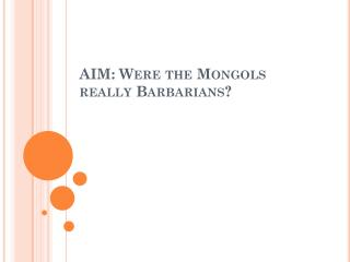 AIM: Were the Mongols really Barbarians?